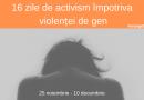 16 zile de activism împotriva violenţei de gen!
